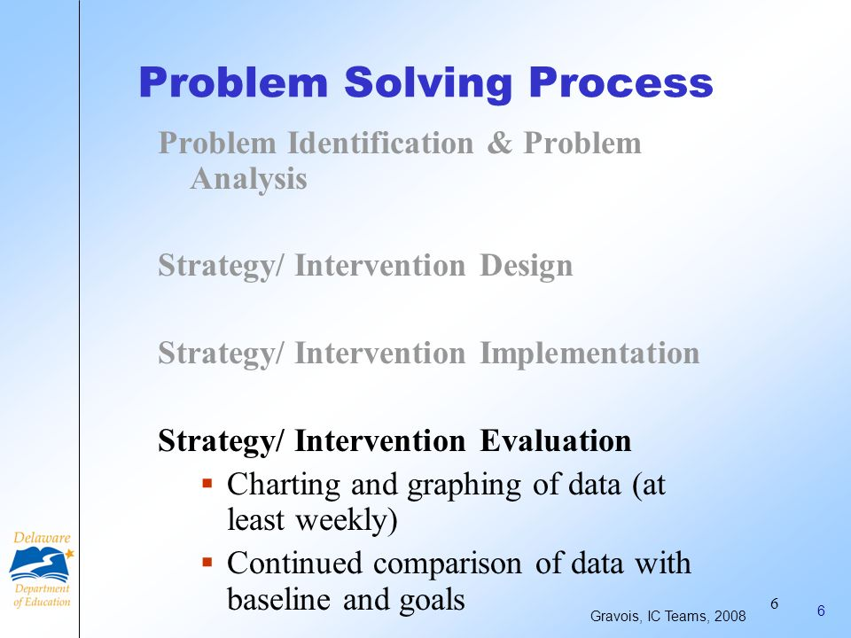 5 5 Problem Solving Process Problem Identification & Problem Analysis Strategy/ Intervention Design Strategy/ Intervention Implementation Implementation integrity must be considered Gravois, IC Teams, 2008
