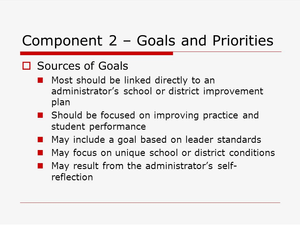 Component 2 – Goals and Priorities Sources of Goals Most should be linked directly to an administrators school or district improvement plan Should be