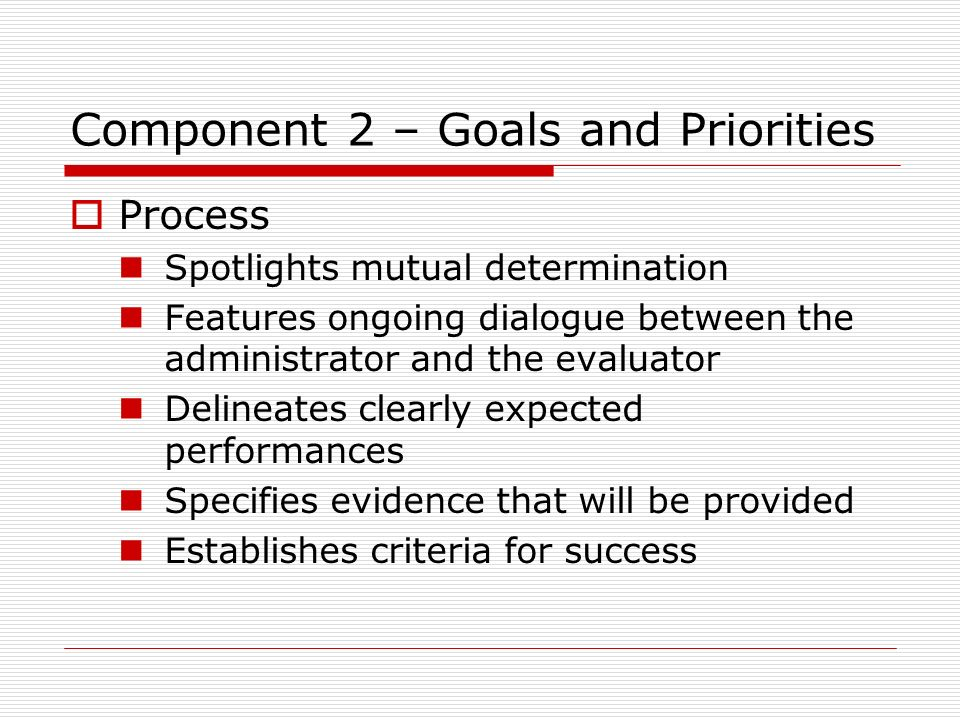 Component 2 – Goals and Priorities Process Spotlights mutual determination Features ongoing dialogue between the administrator and the evaluator Delin