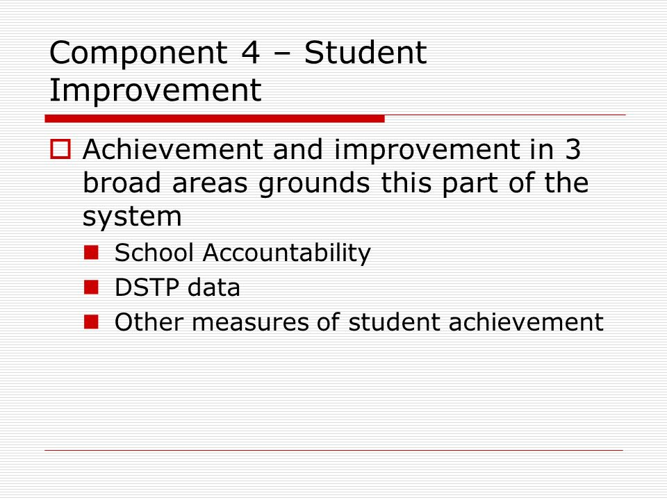 Component 4 – Student Improvement Achievement and improvement in 3 broad areas grounds this part of the system School Accountability DSTP data Other m