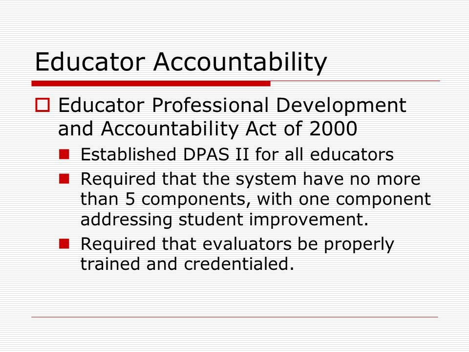 Educator Accountability Educator Professional Development and Accountability Act of 2000 Established DPAS II for all educators Required that the syste