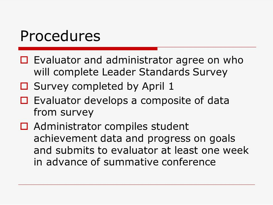 Procedures Evaluator and administrator agree on who will complete Leader Standards Survey Survey completed by April 1 Evaluator develops a composite o