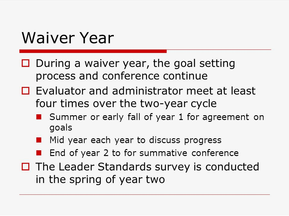 Waiver Year During a waiver year, the goal setting process and conference continue Evaluator and administrator meet at least four times over the two-y