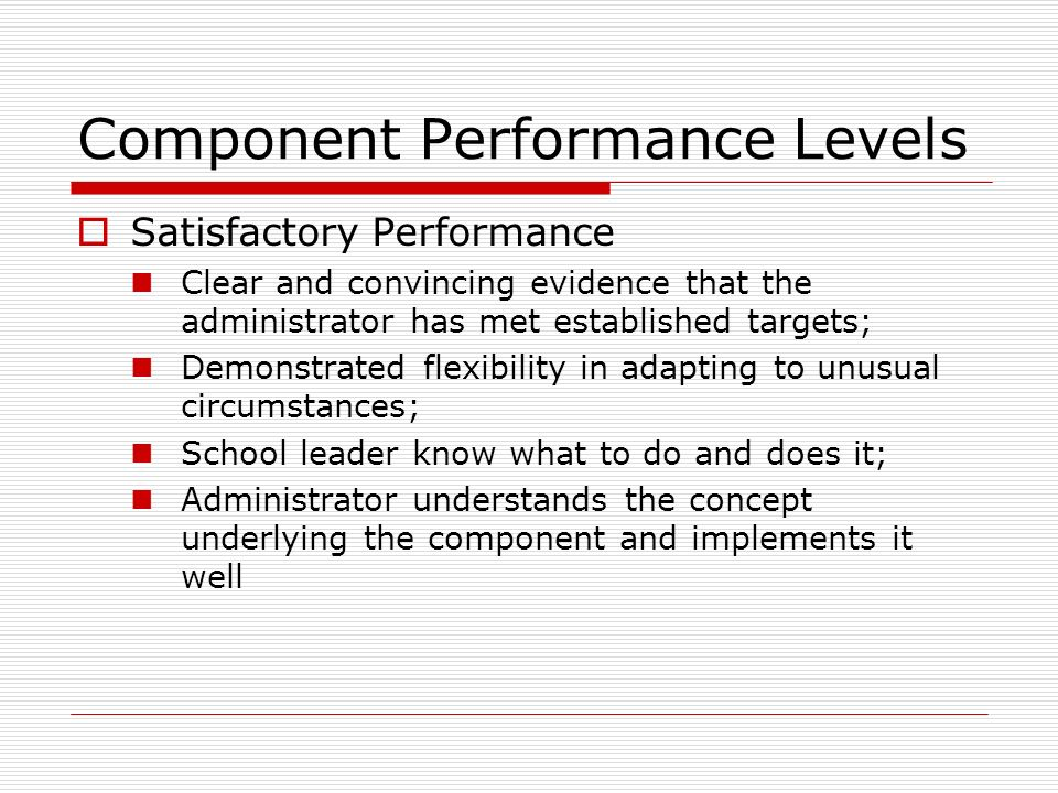 Component Performance Levels Satisfactory Performance Clear and convincing evidence that the administrator has met established targets; Demonstrated f