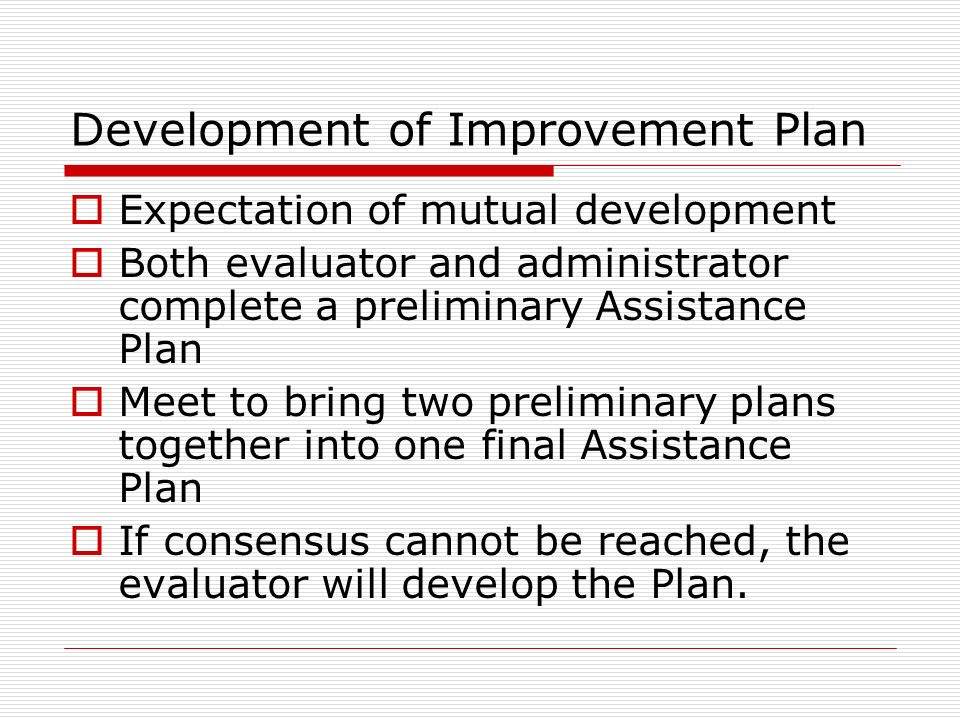 Development of Improvement Plan Expectation of mutual development Both evaluator and administrator complete a preliminary Assistance Plan Meet to brin