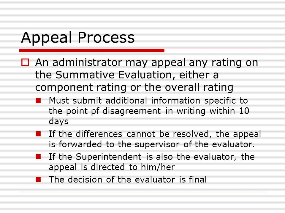 Appeal Process An administrator may appeal any rating on the Summative Evaluation, either a component rating or the overall rating Must submit additio