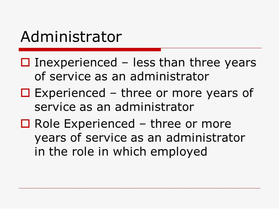 Administrator Inexperienced – less than three years of service as an administrator Experienced – three or more years of service as an administrator Ro