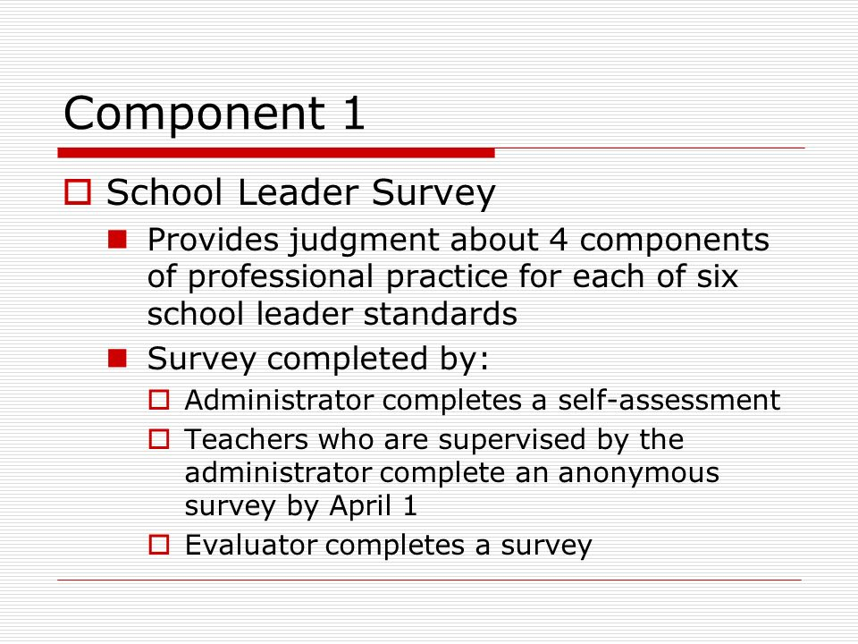 Component 1 School Leader Survey Provides judgment about 4 components of professional practice for each of six school leader standards Survey complete