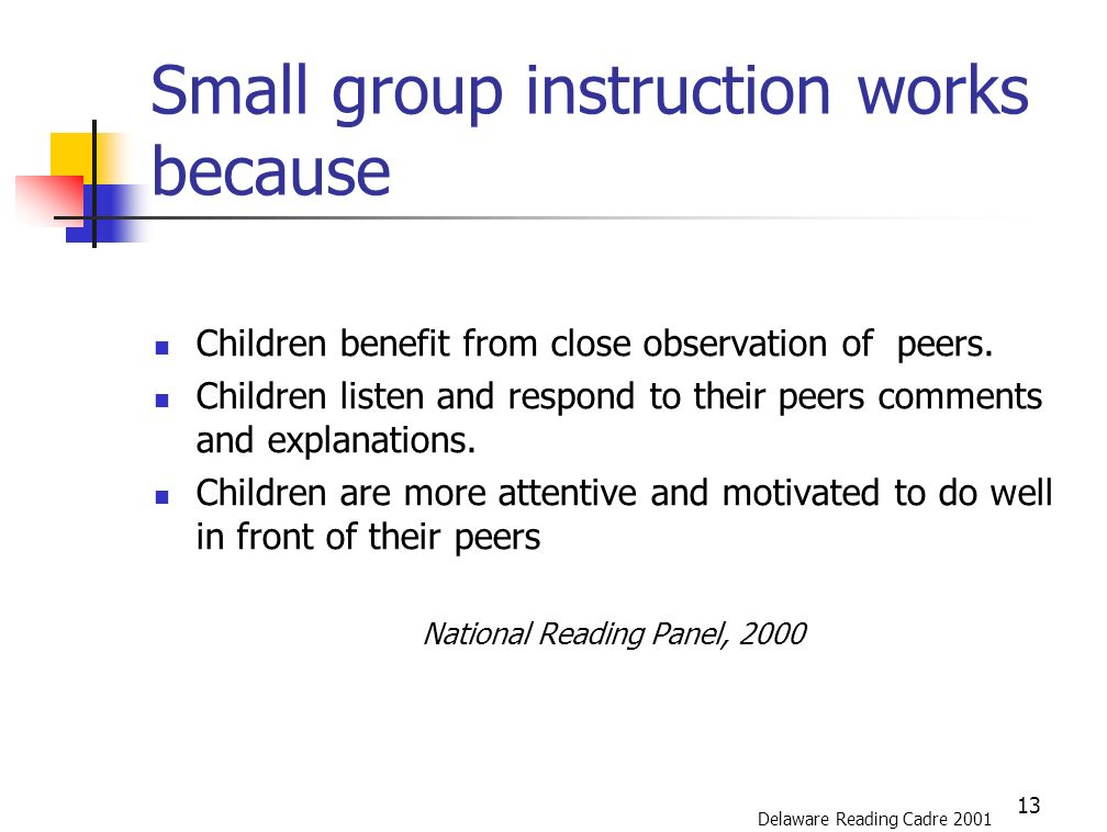 13 Small group instruction works because Children benefit from close observation of peers.