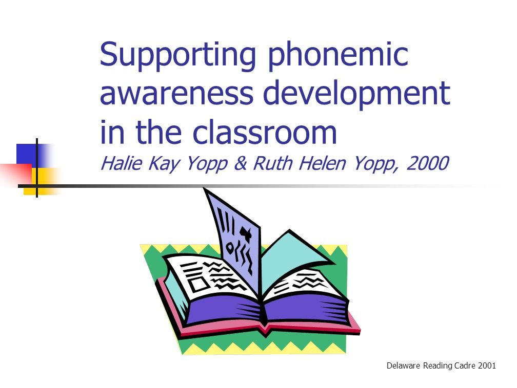 Supporting phonemic awareness development in the classroom Halie Kay Yopp & Ruth Helen Yopp, 2000 Delaware Reading Cadre 2001
