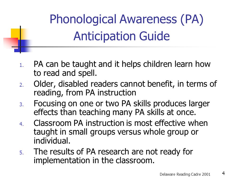 5 Phonological Awareness: Theory PA is a primary indicator of early reading success PA is acquired through a continuum of skills PA needs to be taught explicitly first, then in context National Reading Panel, 2000 and Snow, et al, 1998 Delaware Reading Cadre 2001