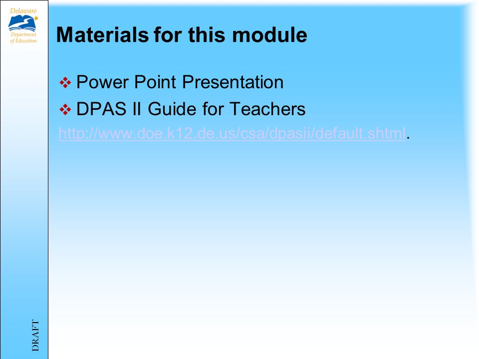 Materials for this module Power Point Presentation DPAS II Guide for Teachers http://www.doe.k12.de.us/csa/dpasii/default.shtmlhttp://www.doe.k12.de.us/csa/dpasii/default.shtml.