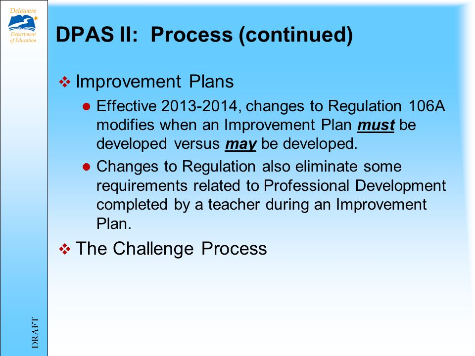 DPAS II: Process (continued) Improvement Plans Effective 2013-2014, changes to Regulation 106A modifies when an Improvement Plan must be developed versus may be developed.