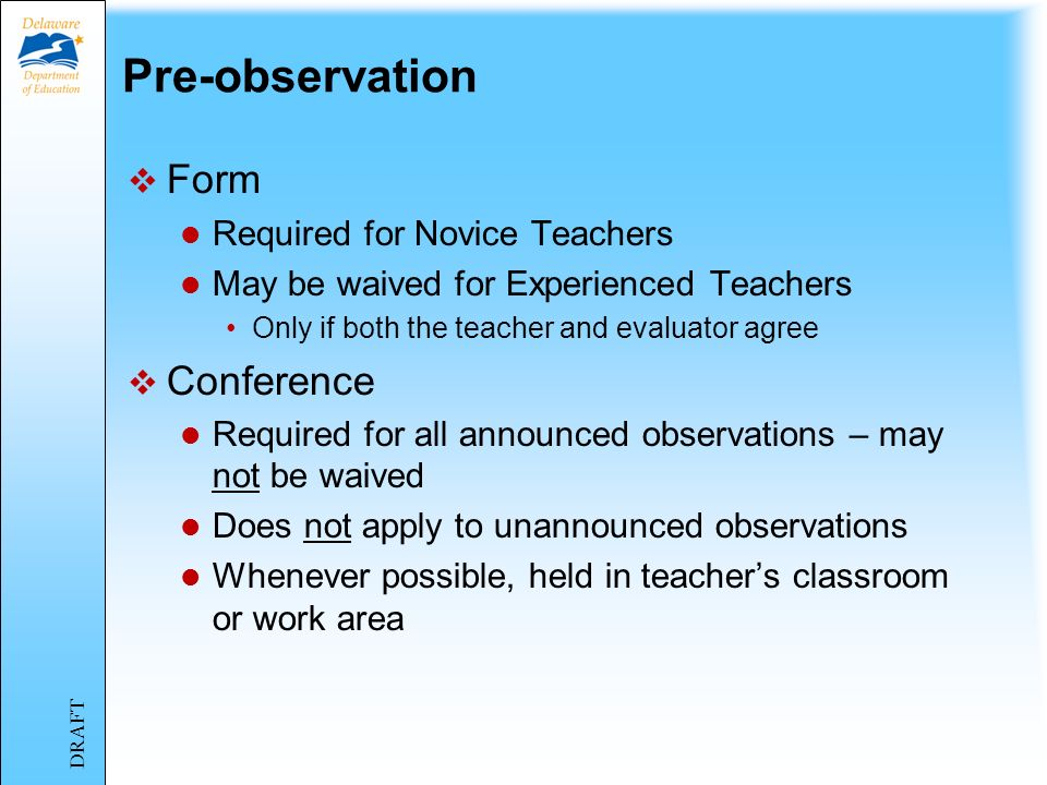 Pre-observation Form Required for Novice Teachers May be waived for Experienced Teachers Only if both the teacher and evaluator agree Conference Required for all announced observations – may not be waived Does not apply to unannounced observations Whenever possible, held in teachers classroom or work area DRAFT