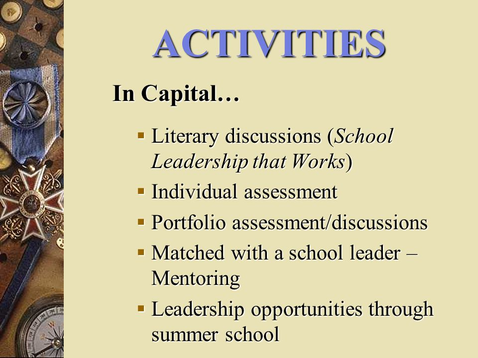 ACTIVITIES In Capital… Literary discussions (School Leadership that Works) Literary discussions (School Leadership that Works) Individual assessment Individual assessment Portfolio assessment/discussions Portfolio assessment/discussions Matched with a school leader – Mentoring Matched with a school leader – Mentoring Leadership opportunities through summer school Leadership opportunities through summer school