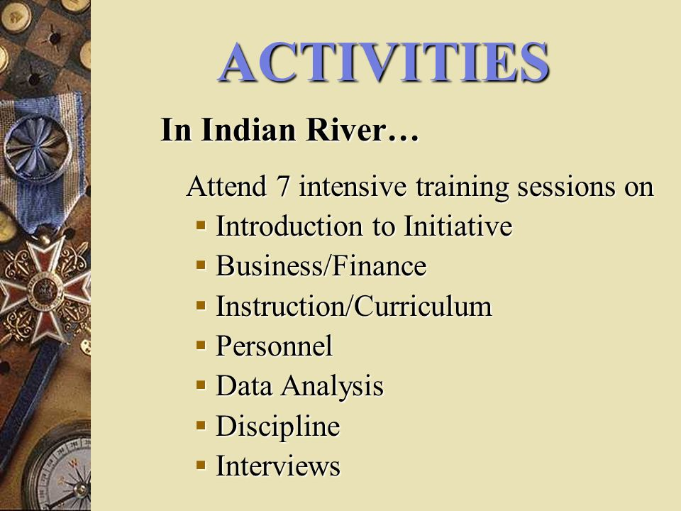 ACTIVITIES In Indian River… Attend 7 intensive training sessions on Introduction to Initiative Introduction to Initiative Business/Finance Business/Finance Instruction/Curriculum Instruction/Curriculum Personnel Personnel Data Analysis Data Analysis Discipline Discipline Interviews Interviews