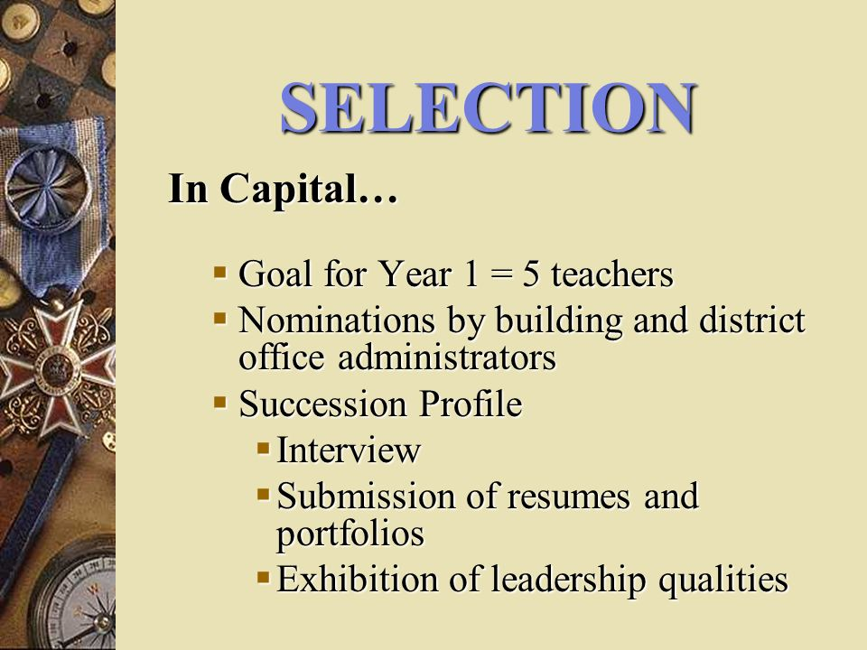 SELECTION In Capital… Goal for Year 1 = 5 teachers Goal for Year 1 = 5 teachers Nominations by building and district office administrators Nominations by building and district office administrators Succession Profile Succession Profile Interview Interview Submission of resumes and portfolios Submission of resumes and portfolios Exhibition of leadership qualities Exhibition of leadership qualities