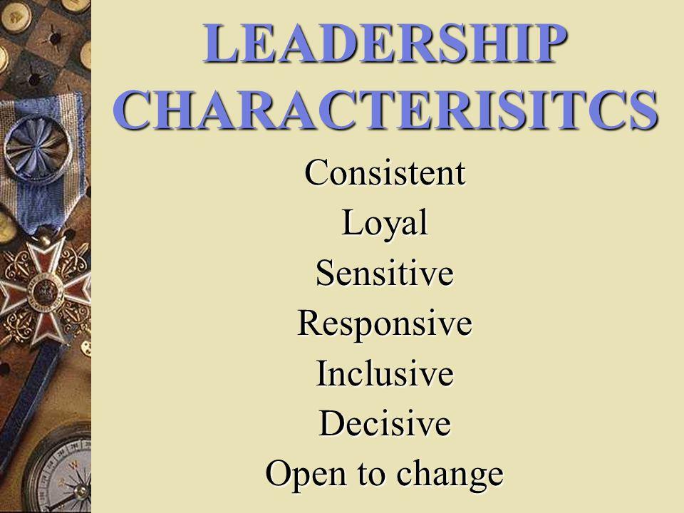 LEADERSHIP CHARACTERISITCS ConsistentLoyalSensitiveResponsiveInclusiveDecisive Open to change