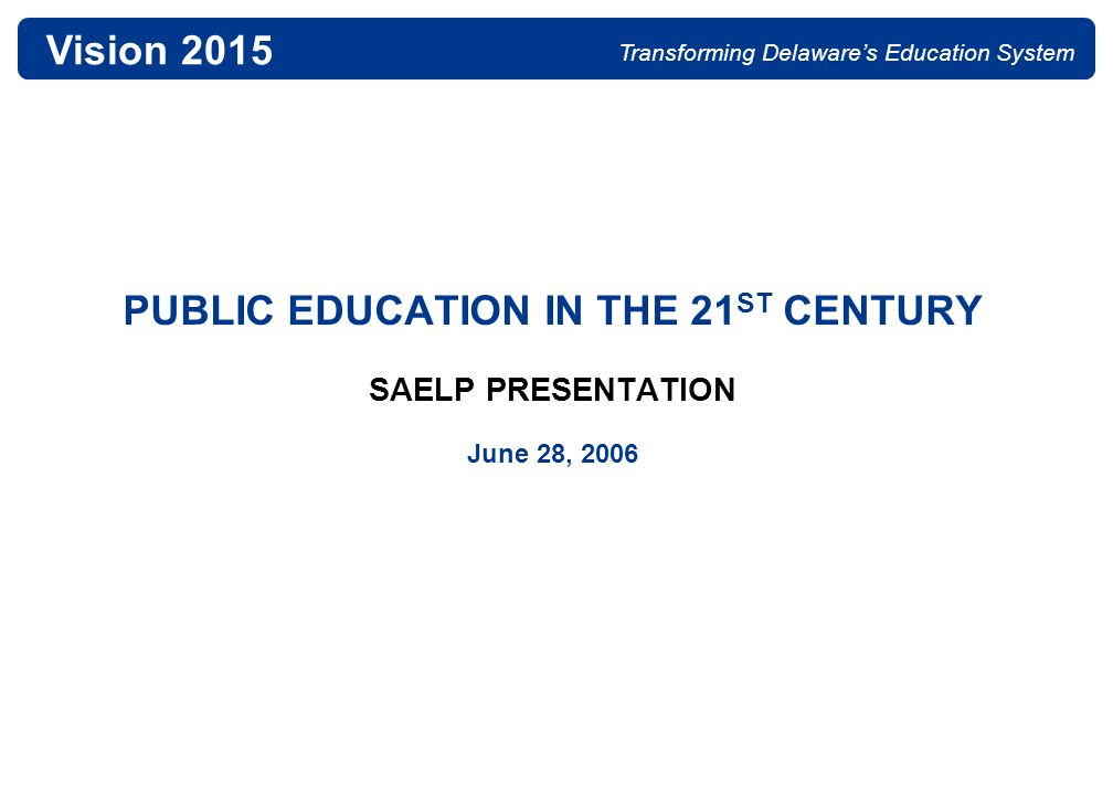 - 20 - 06-28-06 SAELP presentation.ppt Vision 2015 Transforming Delawares Education System THE VISION 2015 CORE ELEMENTS To transform Delawares education system to become world-class, we will: 1.Set our sights high.