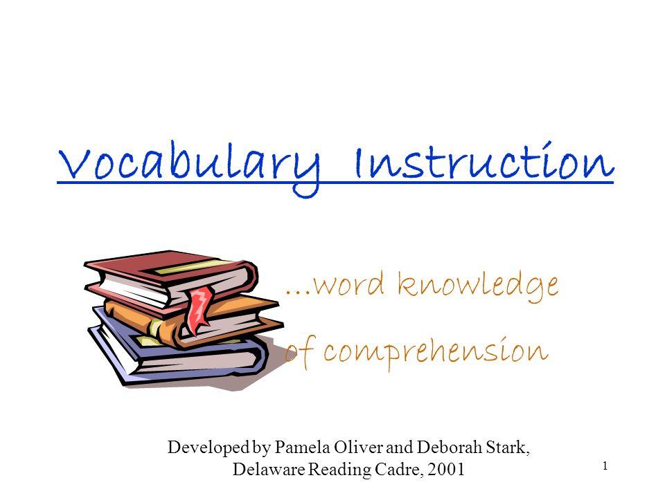 1 Vocabulary Instruction …word knowledge of comprehension Developed by Pamela Oliver and Deborah Stark, Delaware Reading Cadre, 2001