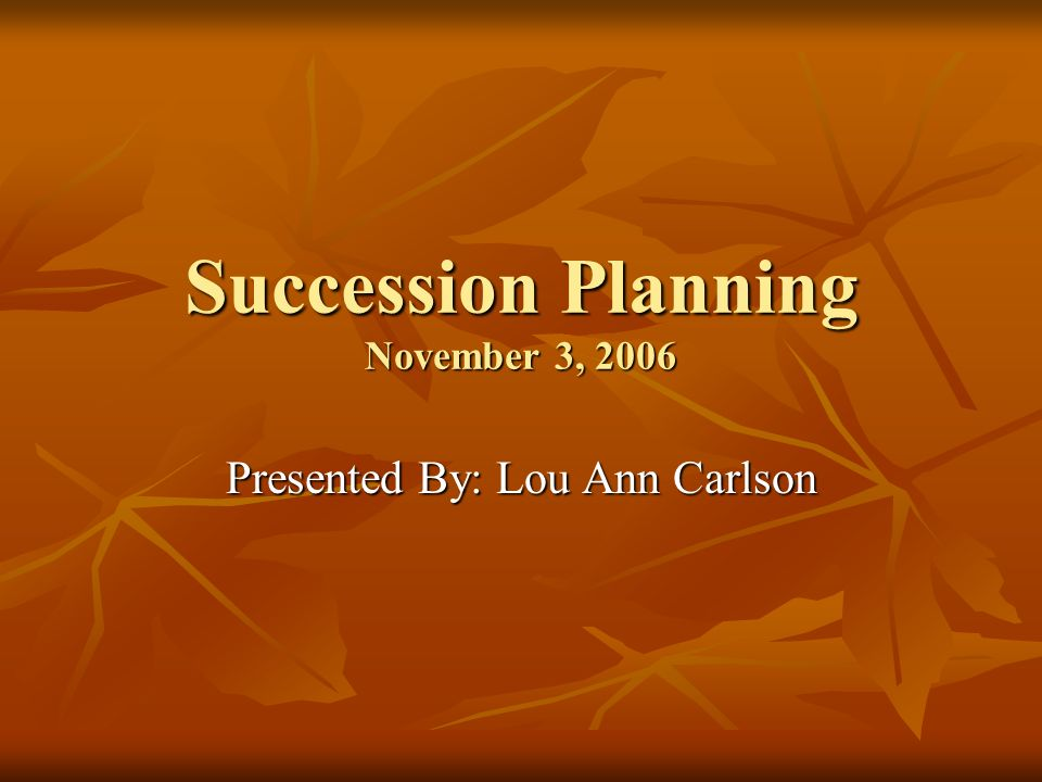Succession Planning November 3, 2006 Presented By: Lou Ann Carlson