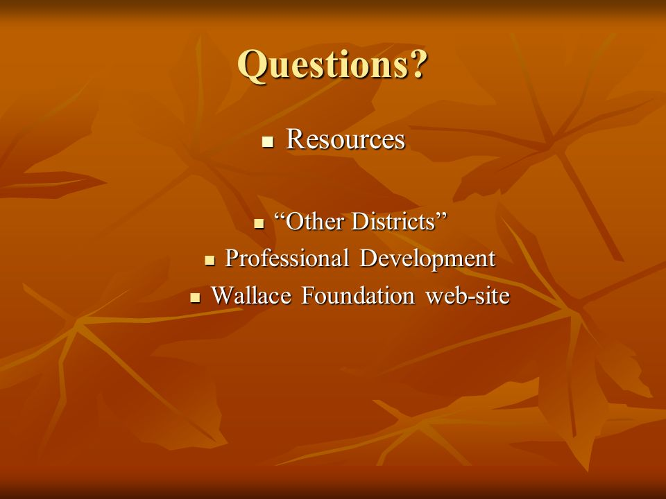 Questions? Resources Resources Other Districts Other Districts Professional Development Professional Development Wallace Foundation web-site Wallace F
