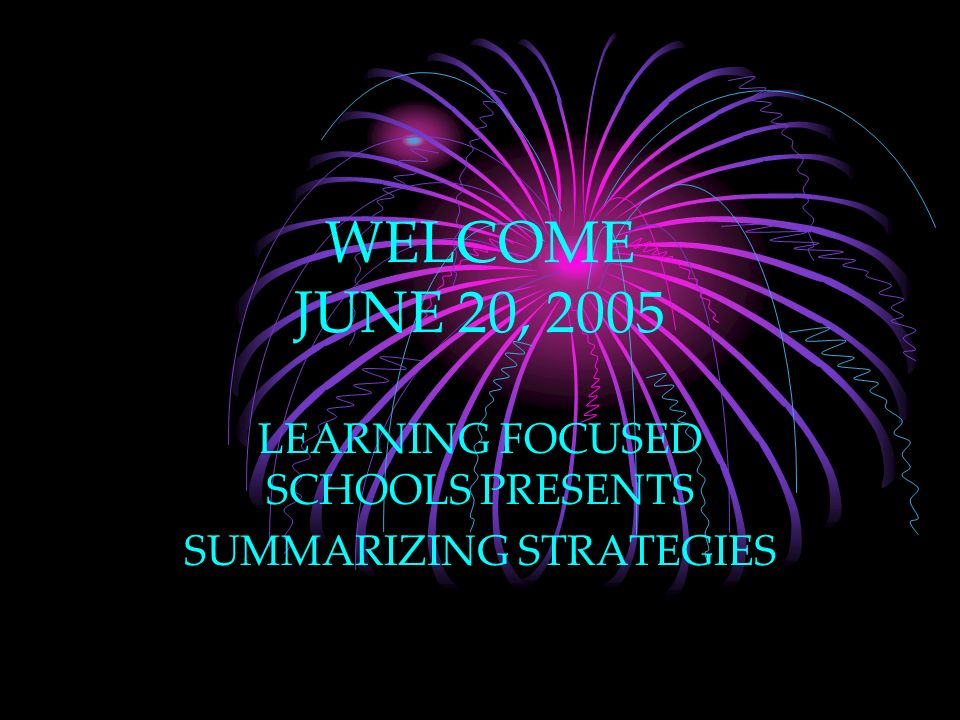 WELCOME JUNE 20, 2005 LEARNING FOCUSED SCHOOLS PRESENTS SUMMARIZING STRATEGIES