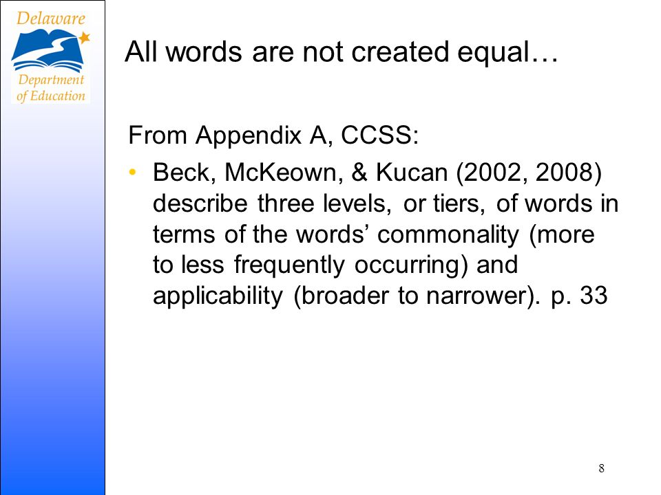 All words are not created equal… From Appendix A, CCSS: Beck, McKeown, & Kucan (2002, 2008) describe three levels, or tiers, of words in terms of the