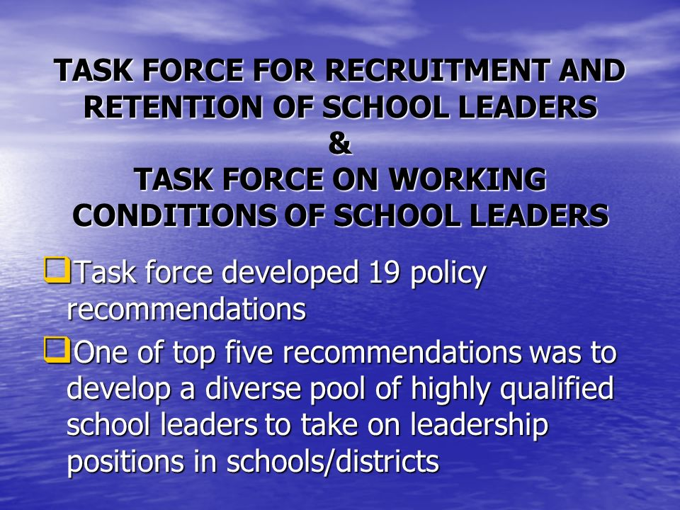 TASK FORCE FOR RECRUITMENT AND RETENTION OF SCHOOL LEADERS & TASK FORCE ON WORKING CONDITIONS OF SCHOOL LEADERS Task force developed 19 policy recommendations Task force developed 19 policy recommendations One of top five recommendations was to develop a diverse pool of highly qualified school leaders to take on leadership positions in schools/districts One of top five recommendations was to develop a diverse pool of highly qualified school leaders to take on leadership positions in schools/districts
