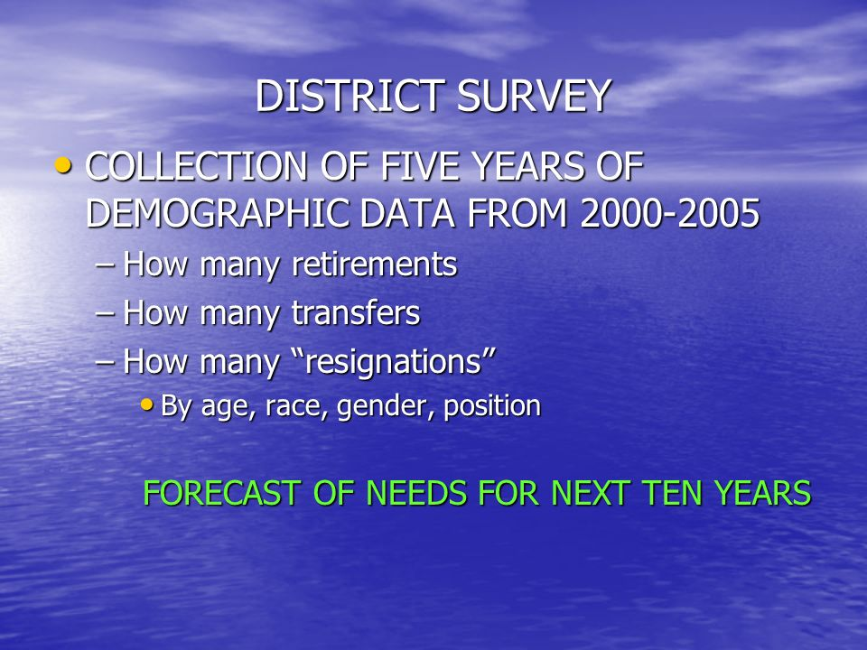 DISTRICT SURVEY COLLECTION OF FIVE YEARS OF DEMOGRAPHIC DATA FROM 2000-2005 COLLECTION OF FIVE YEARS OF DEMOGRAPHIC DATA FROM 2000-2005 –How many retirements –How many transfers –How many resignations By age, race, gender, position By age, race, gender, position FORECAST OF NEEDS FOR NEXT TEN YEARS