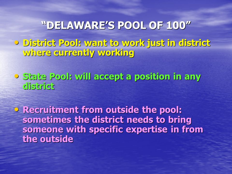 DELAWARES POOL OF 100 District Pool: want to work just in district where currently working District Pool: want to work just in district where currently working State Pool: will accept a position in any district State Pool: will accept a position in any district Recruitment from outside the pool: sometimes the district needs to bring someone with specific expertise in from the outside Recruitment from outside the pool: sometimes the district needs to bring someone with specific expertise in from the outside