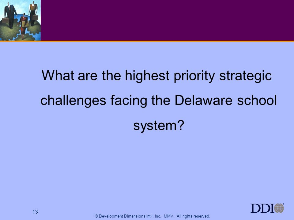 13 © Development Dimensions Intl, Inc., MMV. All rights reserved. 13 What are the highest priority strategic challenges facing the Delaware school sys