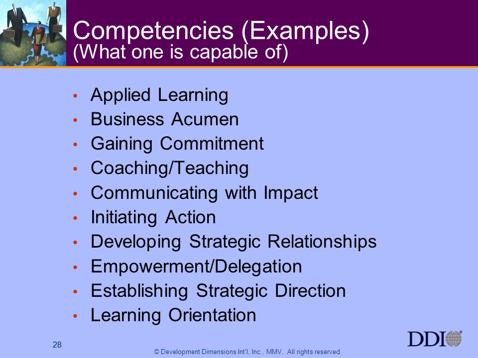 28 © Development Dimensions Intl, Inc., MMV. All rights reserved. 28 Competencies (Examples) (What one is capable of) Applied Learning Business Acumen