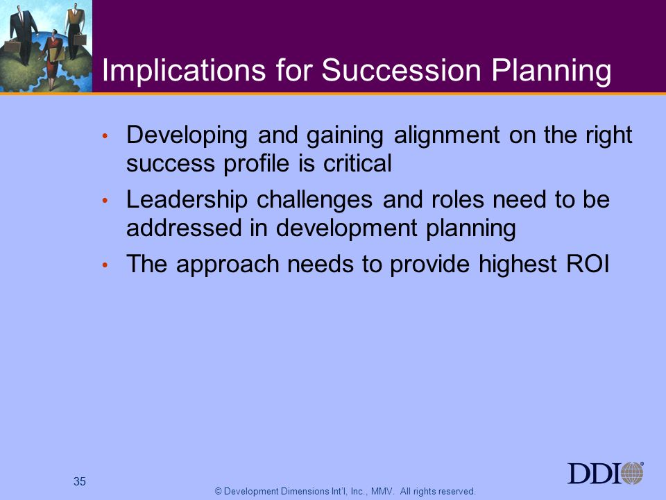 35 © Development Dimensions Intl, Inc., MMV. All rights reserved. 35 Implications for Succession Planning Developing and gaining alignment on the righ