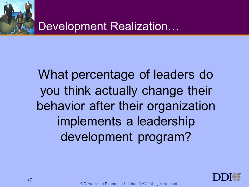 47 © Development Dimensions Intl, Inc., MMV. All rights reserved. 47 Development Realization… What percentage of leaders do you think actually change