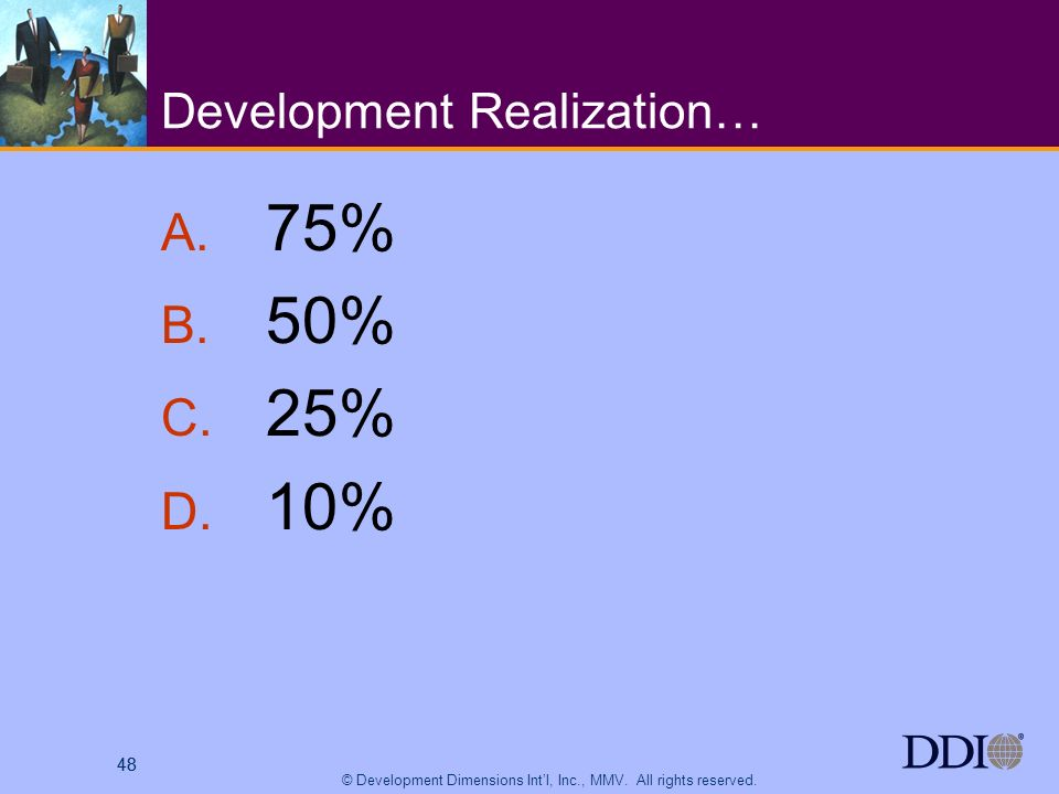 48 © Development Dimensions Intl, Inc., MMV. All rights reserved. 48 Development Realization… A. 75% B. 50% C. 25% D. 10%