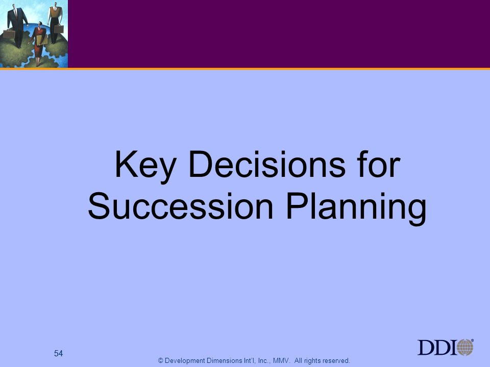54 © Development Dimensions Intl, Inc., MMV. All rights reserved. 54 Key Decisions for Succession Planning