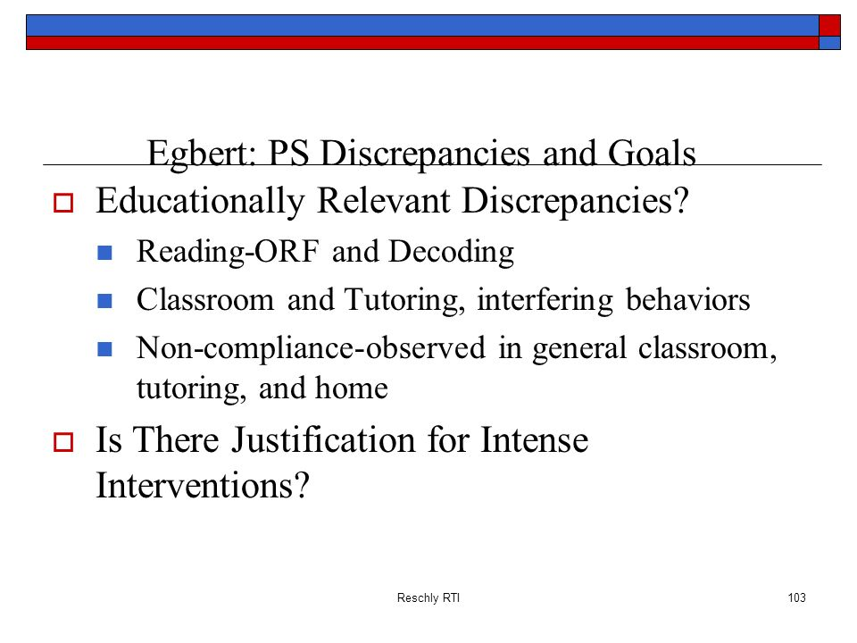 Reschly RTI103 Egbert: PS Discrepancies and Goals Educationally Relevant Discrepancies? Reading-ORF and Decoding Classroom and Tutoring, interfering b
