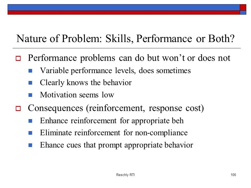 Reschly RTI106 Nature of Problem: Skills, Performance or Both? Performance problems can do but wont or does not Variable performance levels, does some