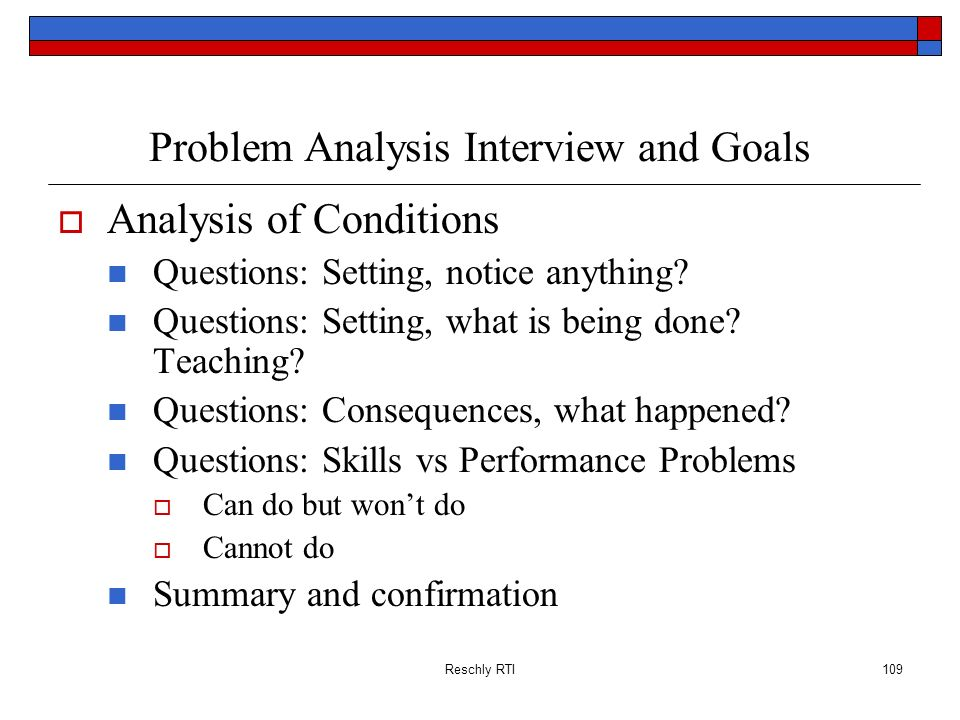 Reschly RTI109 Problem Analysis Interview and Goals Analysis of Conditions Questions: Setting, notice anything? Questions: Setting, what is being done