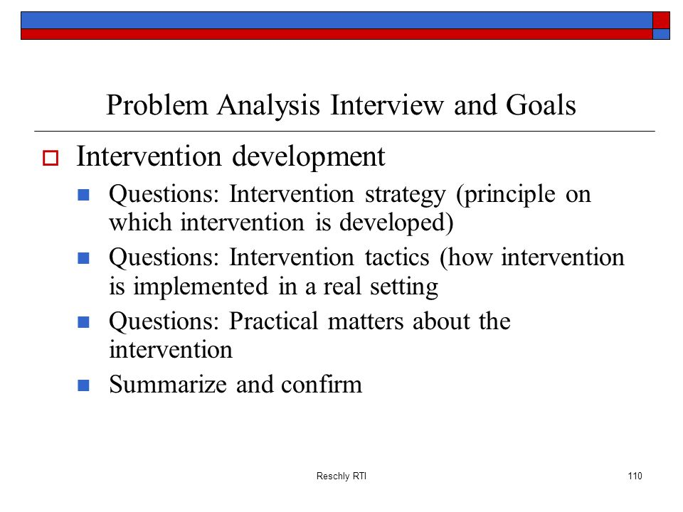 Reschly RTI110 Problem Analysis Interview and Goals Intervention development Questions: Intervention strategy (principle on which intervention is deve