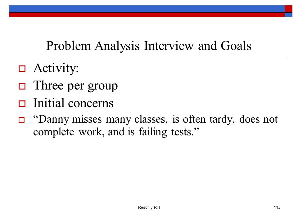 Reschly RTI113 Problem Analysis Interview and Goals Activity: Three per group Initial concerns Danny misses many classes, is often tardy, does not com