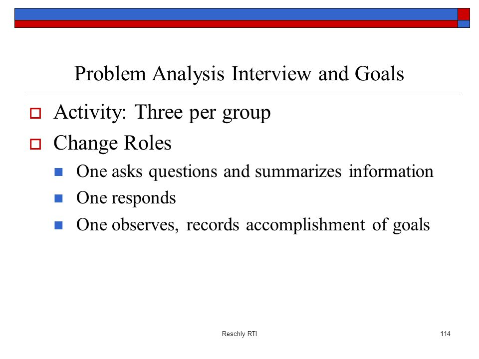 Reschly RTI114 Problem Analysis Interview and Goals Activity: Three per group Change Roles One asks questions and summarizes information One responds