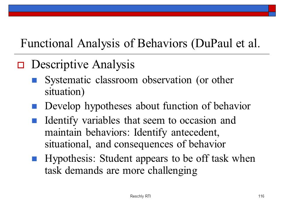 Reschly RTI116 Functional Analysis of Behaviors (DuPaul et al. Descriptive Analysis Systematic classroom observation (or other situation) Develop hypo