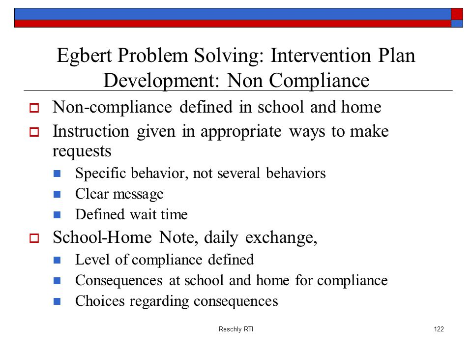 Reschly RTI122 Egbert Problem Solving: Intervention Plan Development: Non Compliance Non-compliance defined in school and home Instruction given in ap