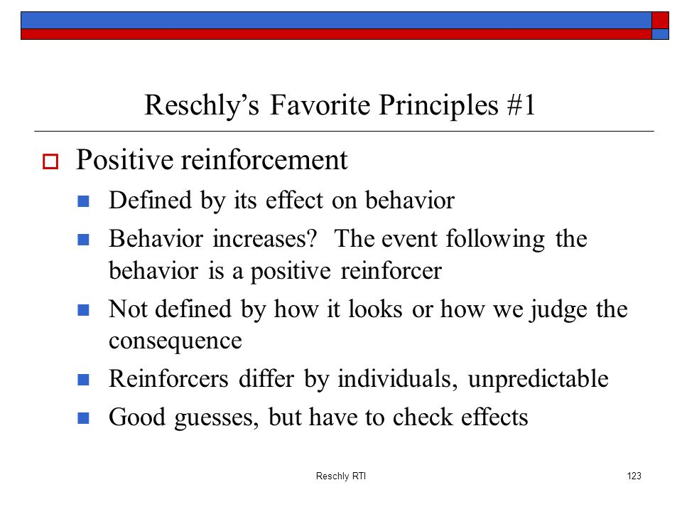 Reschly RTI123 Reschlys Favorite Principles #1 Positive reinforcement Defined by its effect on behavior Behavior increases? The event following the be