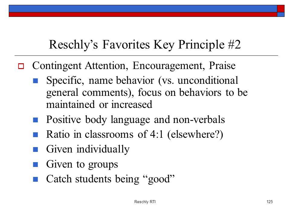 Reschly RTI125 Reschlys Favorites Key Principle #2 Contingent Attention, Encouragement, Praise Specific, name behavior (vs. unconditional general comm