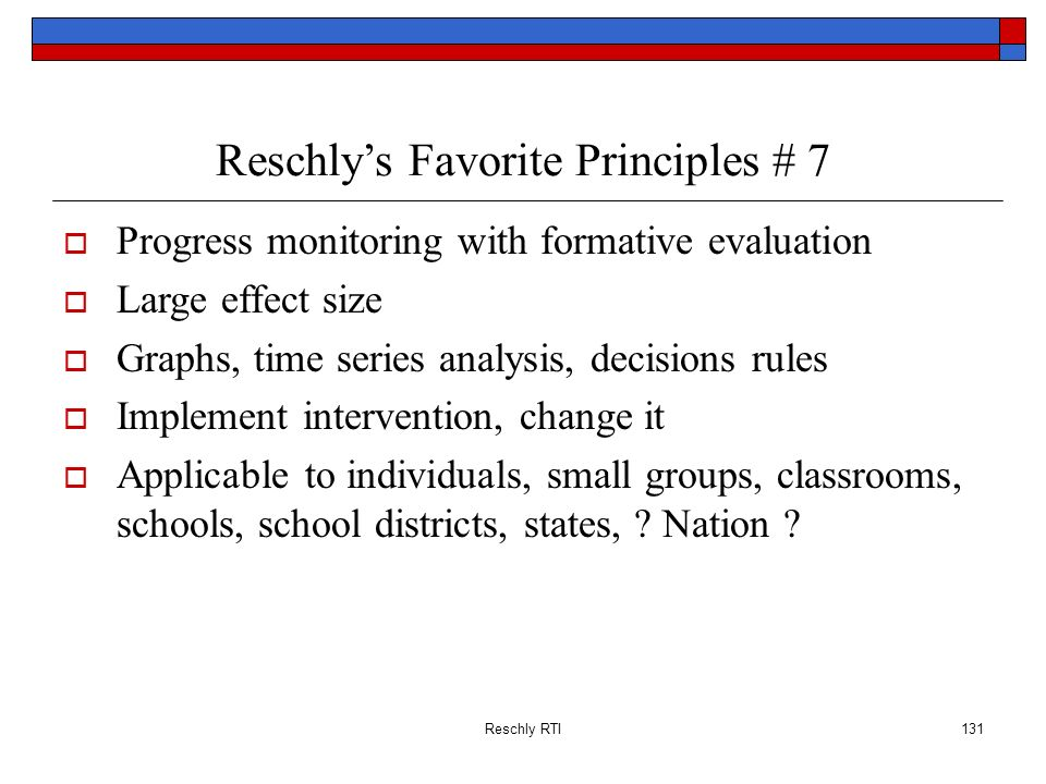 Reschly RTI131 Reschlys Favorite Principles # 7 Progress monitoring with formative evaluation Large effect size Graphs, time series analysis, decision