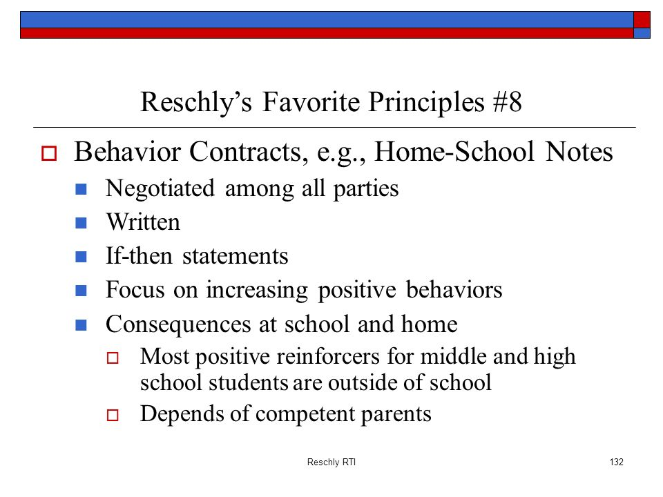 Reschly RTI132 Reschlys Favorite Principles #8 Behavior Contracts, e.g., Home-School Notes Negotiated among all parties Written If-then statements Foc