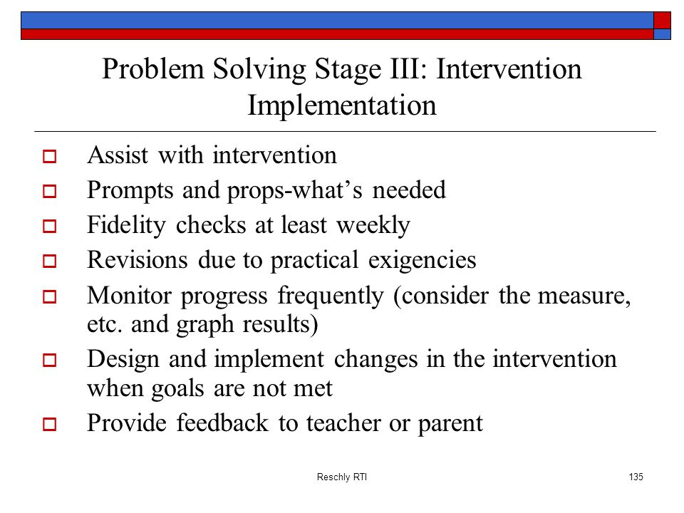 Reschly RTI135 Problem Solving Stage III: Intervention Implementation Assist with intervention Prompts and props-whats needed Fidelity checks at least